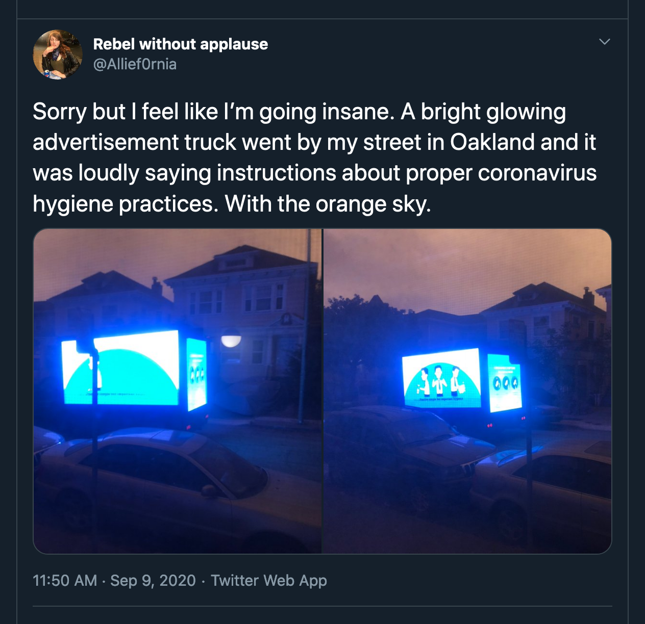 Sorry but I feel like I'm going insane. A bright glowing advertisement truck went by my street in Oakland and it was loudly saying instructions about proper coronavirus hygiene practices. With the orange sky.