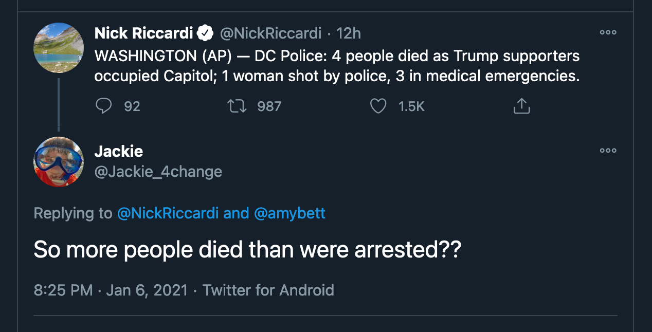 Tweet replying to 'WASHINGTON (AP) — DC Police: 4 people died as Trump supporters occupied Capitol; 1 woman shot by police, 3 in medical emergencies.' with 'So more people died than were arrested??'